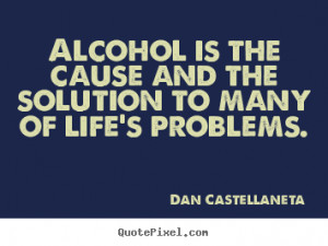 Alcohol Is The Cause And The Solution To Many Of Life's Problems