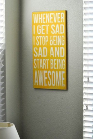 stop being sad...start being awesome!