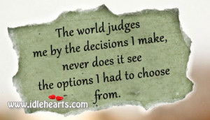 The world judges me by the decisions I make, never does it see the ...