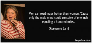 Men can read maps better than women. 'Cause only the male mind could ...