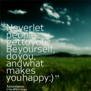 Never let people get to you. Be yourself, do you, and what makes you ...