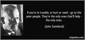 If you're in trouble, or hurt or need - go to the poor people. They're ...