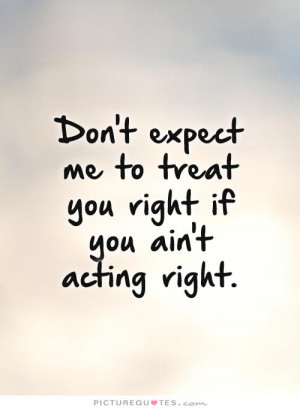 ... me to treat you right if you ain't acting right Picture Quote #1