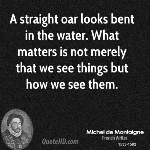 straight oar looks bent in the water. What matters is not merely ...