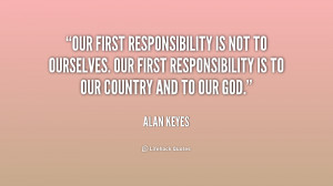Our first responsibility is not to ourselves. Our first responsibility ...