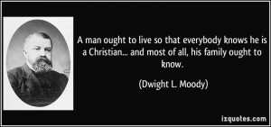 ... ... and most of all, his family ought to know. - Dwight L. Moody
