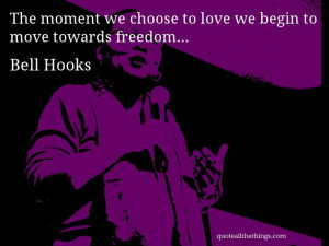 Bell Hooks - quote -- The moment we choose to love we begin to move ...