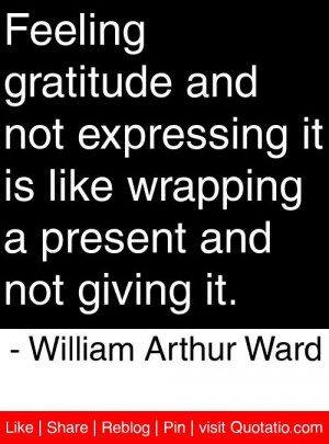... present and not giving it. - William Arthur Ward #quotes #quotations