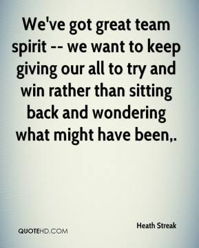 Heath Streak - We've got great team spirit -- we want to keep giving ...