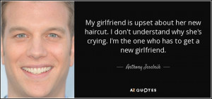 ... the one who has to get a new girlfriend. - Anthony Jeselnik