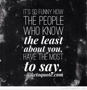 It's so funny how the people who know the least about you, have the ...