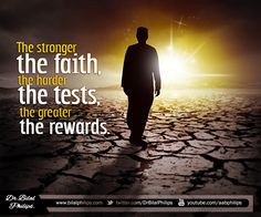 the faith, the harder the tests, the greater the rewards. The tests ...
