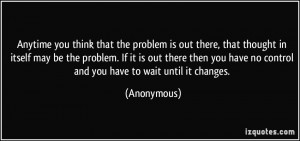 Anytime you think that the problem is out there, that thought in ...