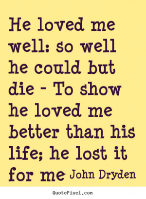 He loved me well: so well he could but die - To show he loved me ...
