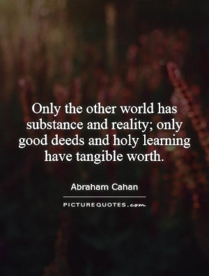 Only the other world has substance and reality; only good deeds and ...