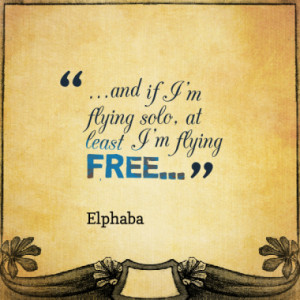 and if I'm flying solo, at least I'm flying free...