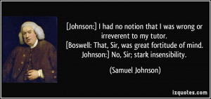 Johnson:] I had no notion that I was wrong or irreverent to my tutor ...