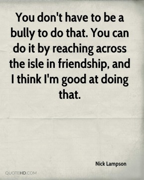 Nick Lampson - You don't have to be a bully to do that. You can do it ...