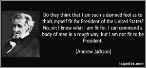 that I am such a damned fool as to think myself fit for President ...