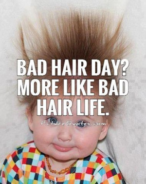 Bad hair day? More like bad hair life Picture Quote #1