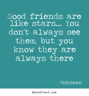 Good friends are like stars.... You don't always see them, but you ...