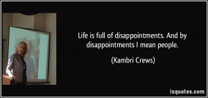Life is full of disappointments. And by disappointments I mean people ...