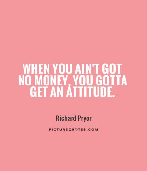 When you ain't got no money, you gotta get an attitude Picture Quote ...