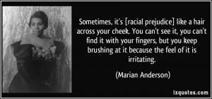 Sometimes, it's [racial prejudice] like a hair across your cheek. You ...