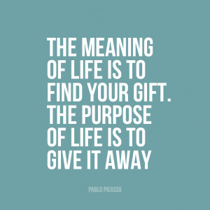 ... your gift. The purpose of life is to give it away"