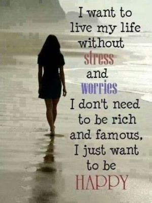 want to live my life without stress.....