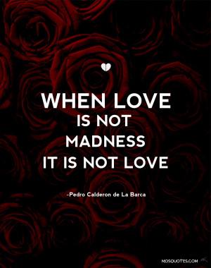 ... Pedro Calderon De la Barca Romance Quotes When love is not madness it