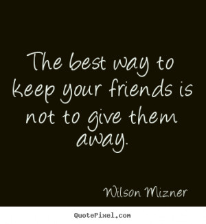 Quote about friendship - The best way to keep your friends is not to ...