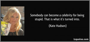 Somebody can become a celebrity for being stupid. That is what it's ...