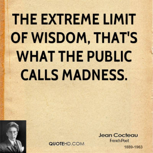 The extreme limit of wisdom, that's what the public calls madness.