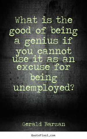 ... is the good of being a genius if you cannot.. - Inspirational quotes