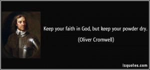 Keep your faith in God, but keep your powder dry. - Oliver Cromwell