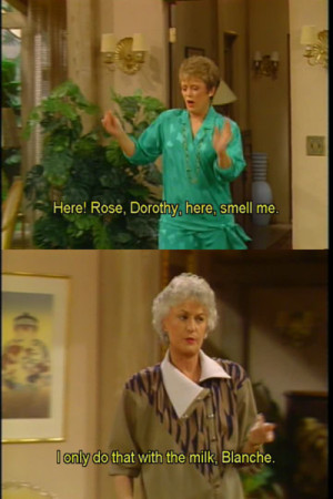 Blanche: Here! Rose, Dorothy, here, smell me. Dorothy: I only do that ...