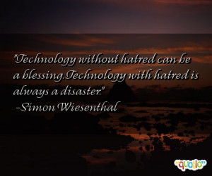 Technology without hatred can be a blessing. Technology with hatred is ...