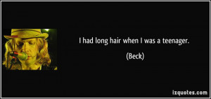 had long hair when I was a teenager. - Beck