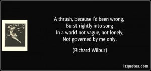 ... world not vague, not lonely, Not governed by me only. - Richard Wilbur