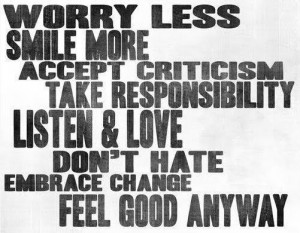 Worry less, smile more, accept criticism, take responsibility, listen ...