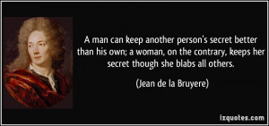 man can keep another person's secret better than his own; a woman ...