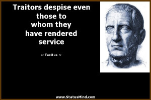 Traitors despise even those to whom they have rendered service ...