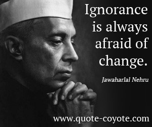Ignorance quotes - Ignorance is always afraid of change.