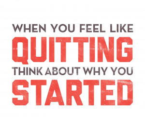 When you feel like Quitting, think about why you Started!