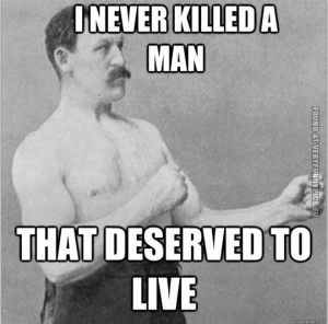Funny Picture – Overly manly man - I never killed a man that ...