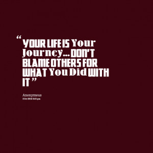 Quotes Picture: your life is your journey don't blame others for what ...