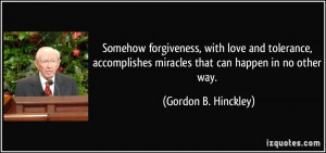 Somehow forgiveness, with love and tolerance, accomplishes miracles ...