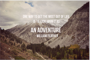 One way to get most out of life is to look upon its as an adventure