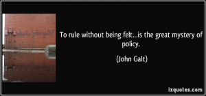 To rule without being felt…is the great mystery of policy. - John ...